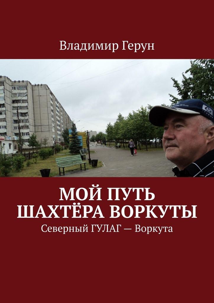 Мой путь шахтёра Воркуты. Северный ГУЛАГ– Воркута