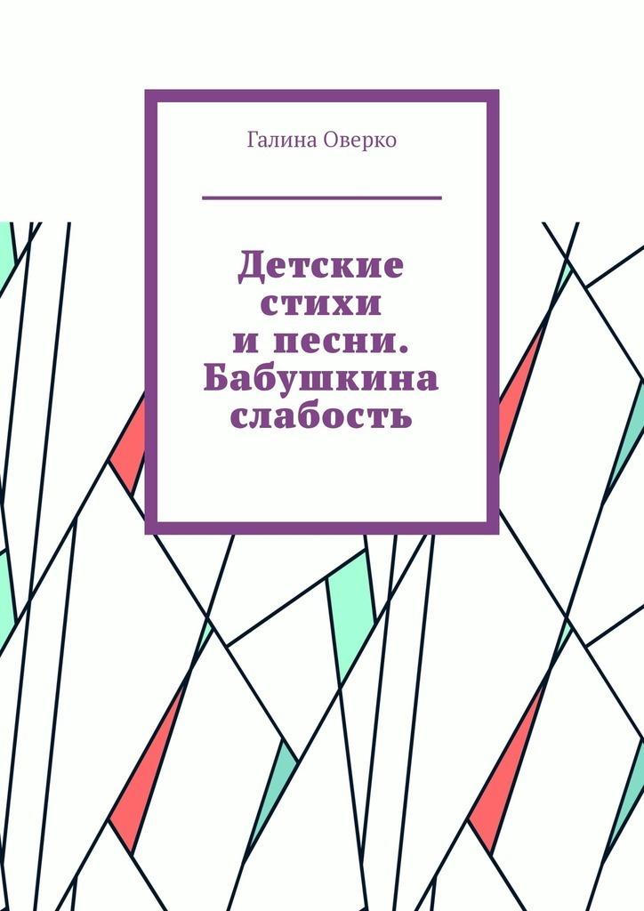 Галина Оверко Детские стихи ипесни. Бабушкина слабость