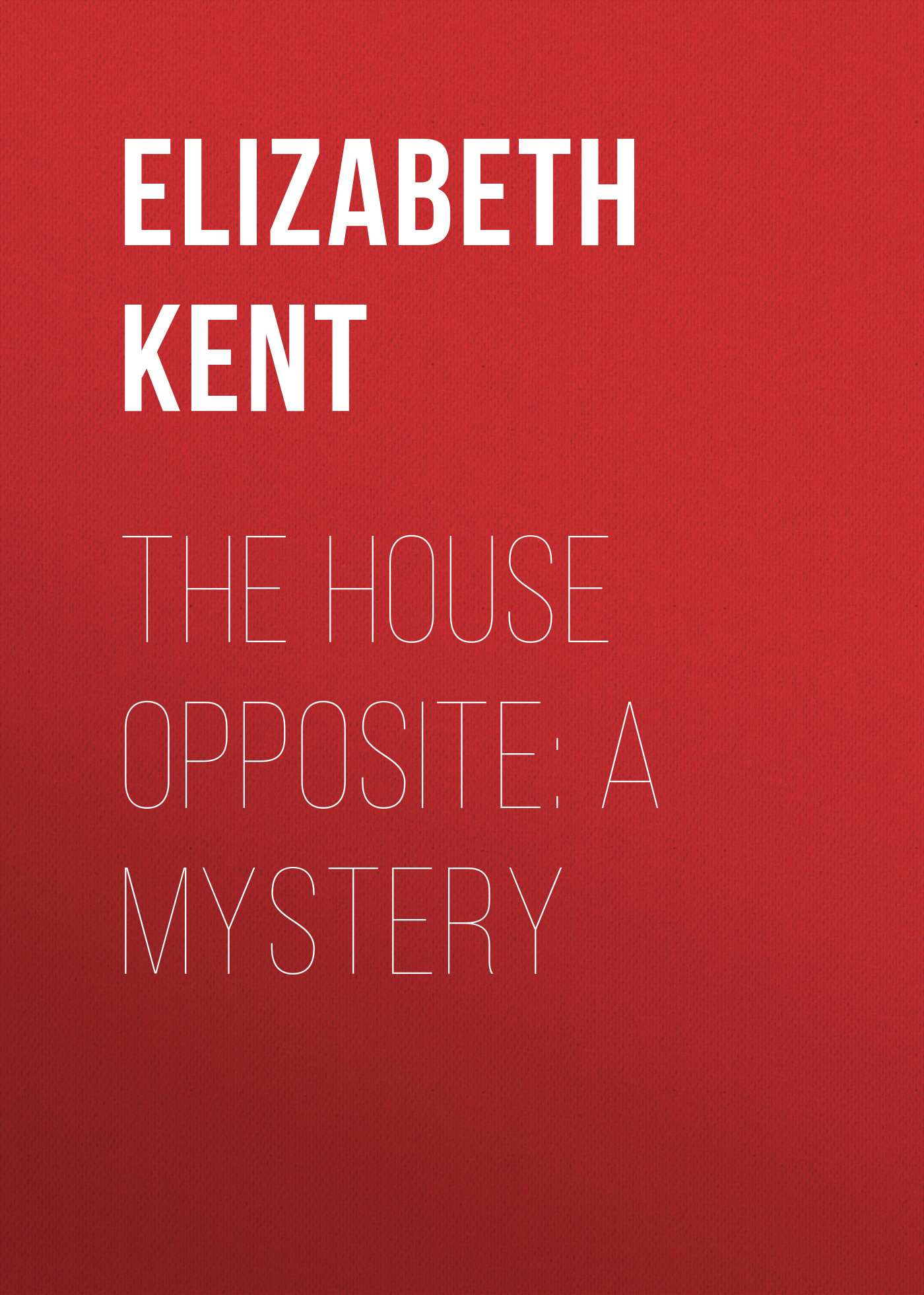 Elizabeth Kent The House Opposite: A Mystery elizabeth august a royal mission