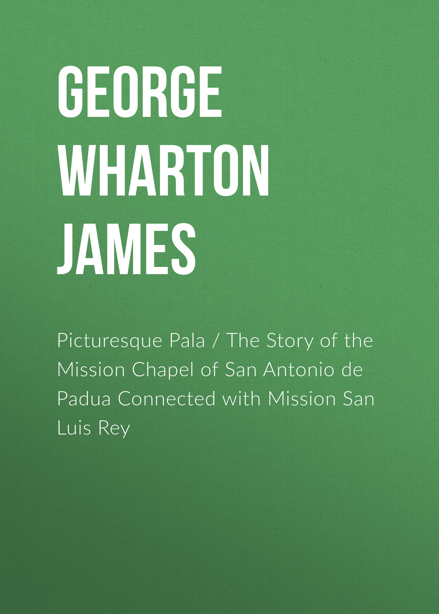 George Wharton James Picturesque Pala / The Story of the Mission Chapel of San Antonio de Padua Connected with Mission San Luis Rey lee fanning mission monsters the inhuman zoo super science showcase
