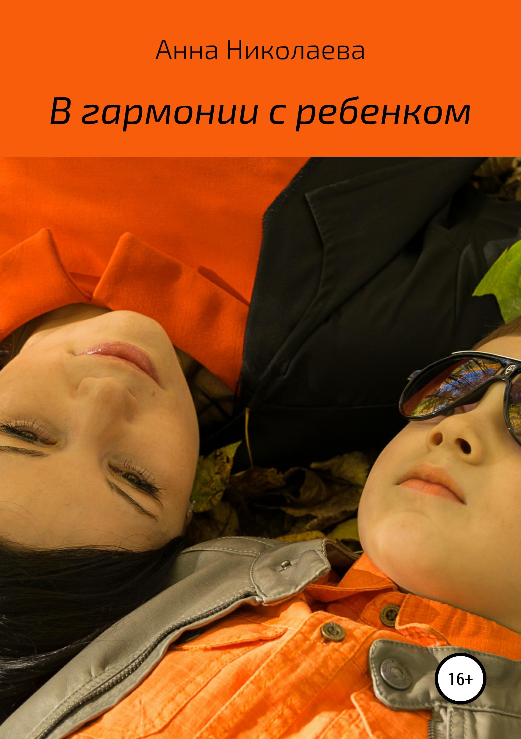 Анна Владиславовна Николаева В гармонии с ребенком анна владиславовна николаева дорога в небеса или как пережить смерть любимого