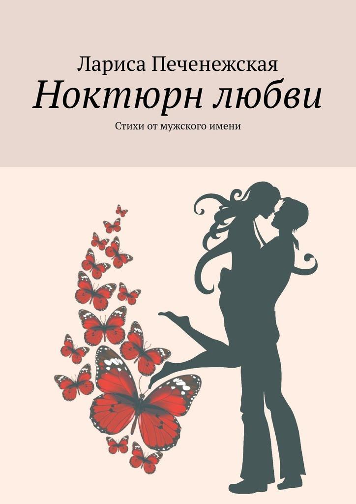 Лариса Печенежская Ноктюрн любви. Стихи отмужского имени лариса печенежская осколки любви стихи