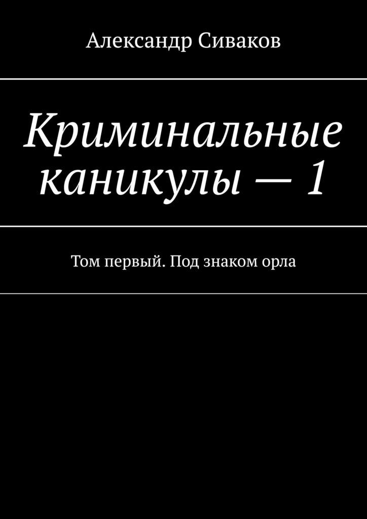 Александр Сиваков Криминальные каникулы–1. Том первый. Под знаком орла александр махлаюк римские войны под знаком марса