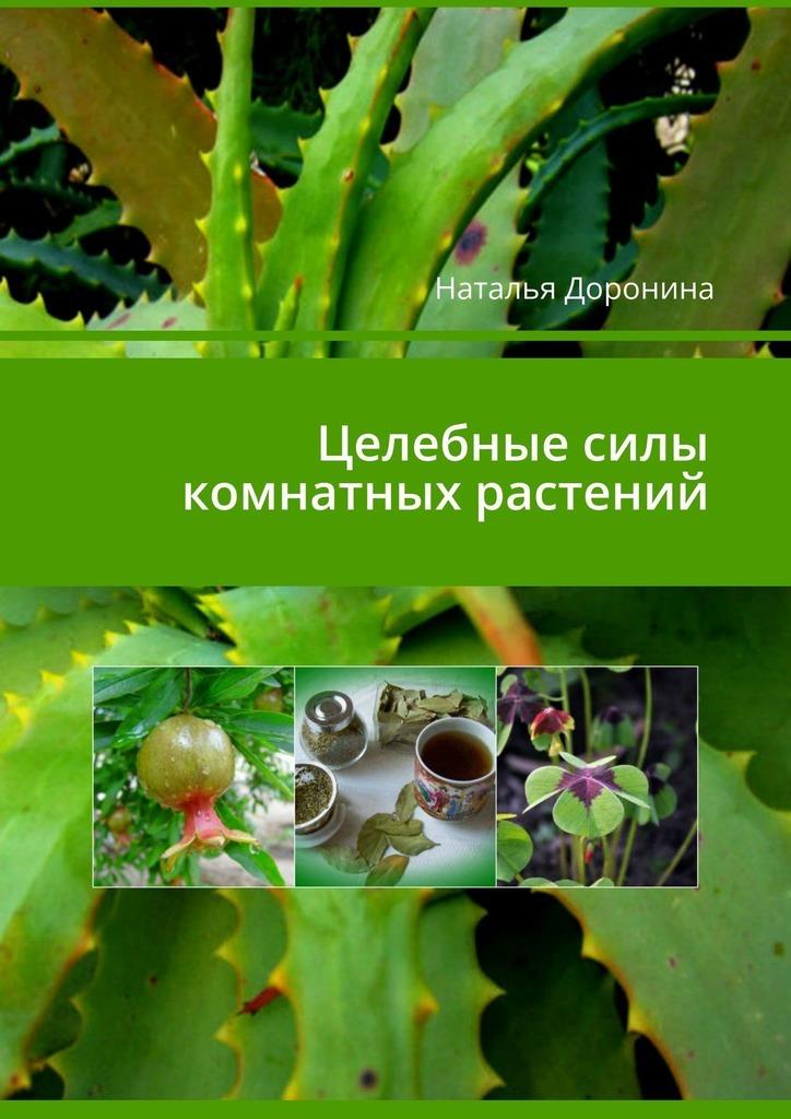 Наталья Владимировна Доронина Целебные силы комнатных растений атлас комнатных растений 400 популярных видов