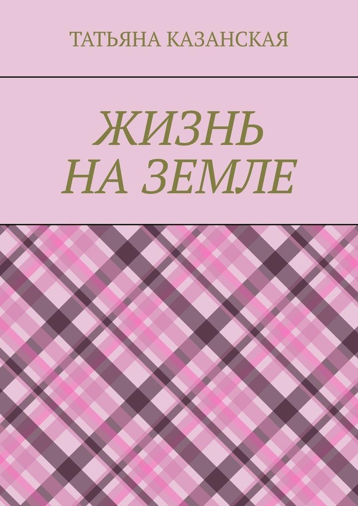 Татьяна Ивановна Казанская Жизнь наЗемле