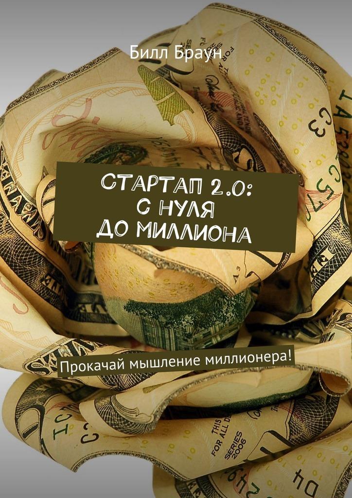 Билл Браун Стартап 2.0: с нуля до миллиона. Прокачай мышление миллионера! майкл смит тренинг стартап снуля до3