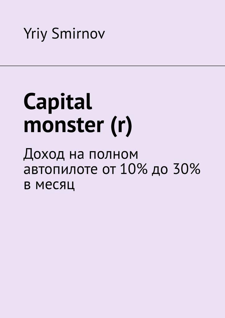 Yriy Smirnov Capital monster (r). Доход наполном автопилоте от10% до30% вмесяц алексей номейн пассивный доход напартнерских программах