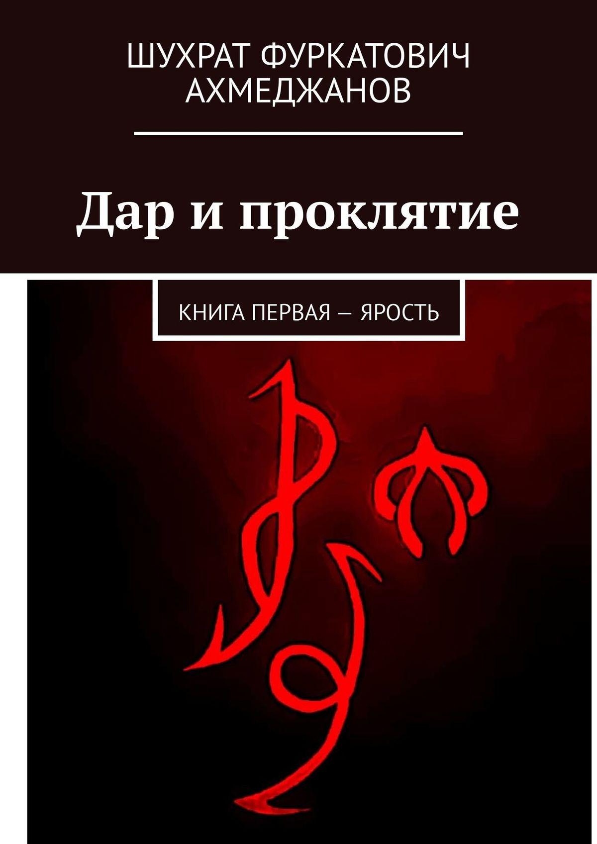 Шухрат Фуркатович Ахмеджанов Дар ипроклятие. Книга первая– Ярость