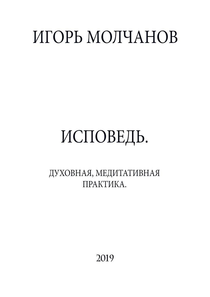 Игорь Владимирович Молчанов ИСПОВЕДЬ. Духовная, медитативная практика цена