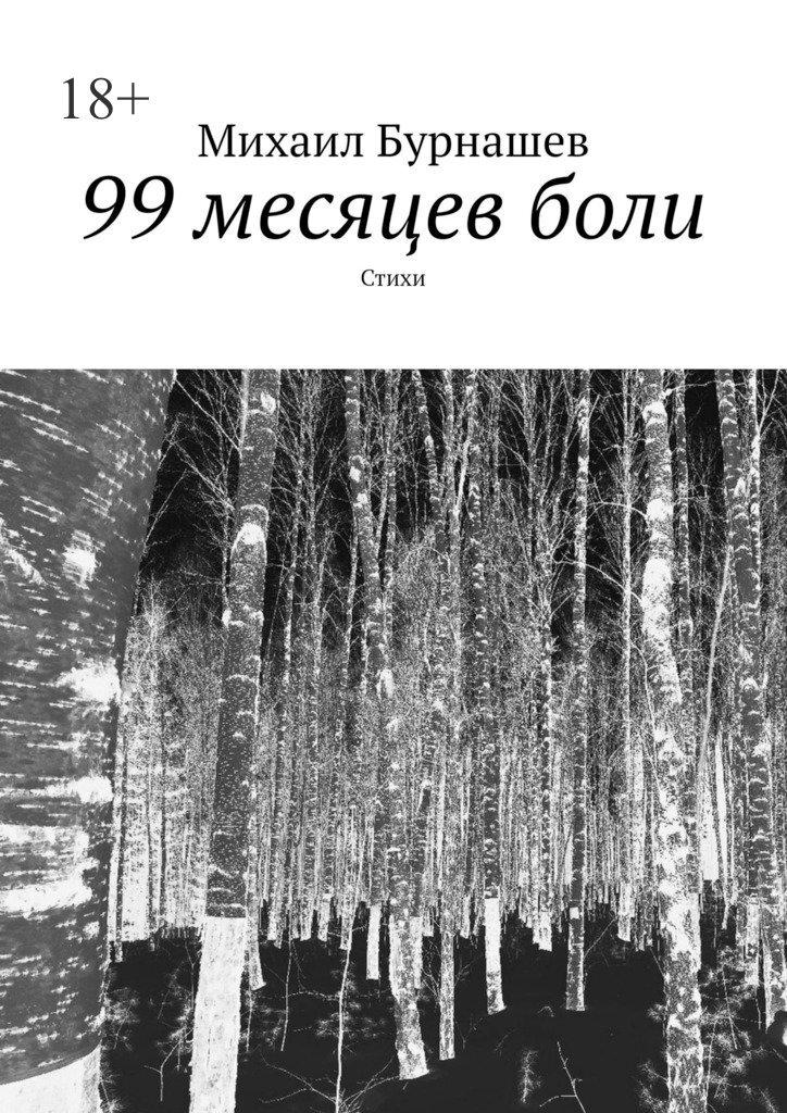Михаил Сергеевич Бурнашев. 99месяцевболи. Стихи