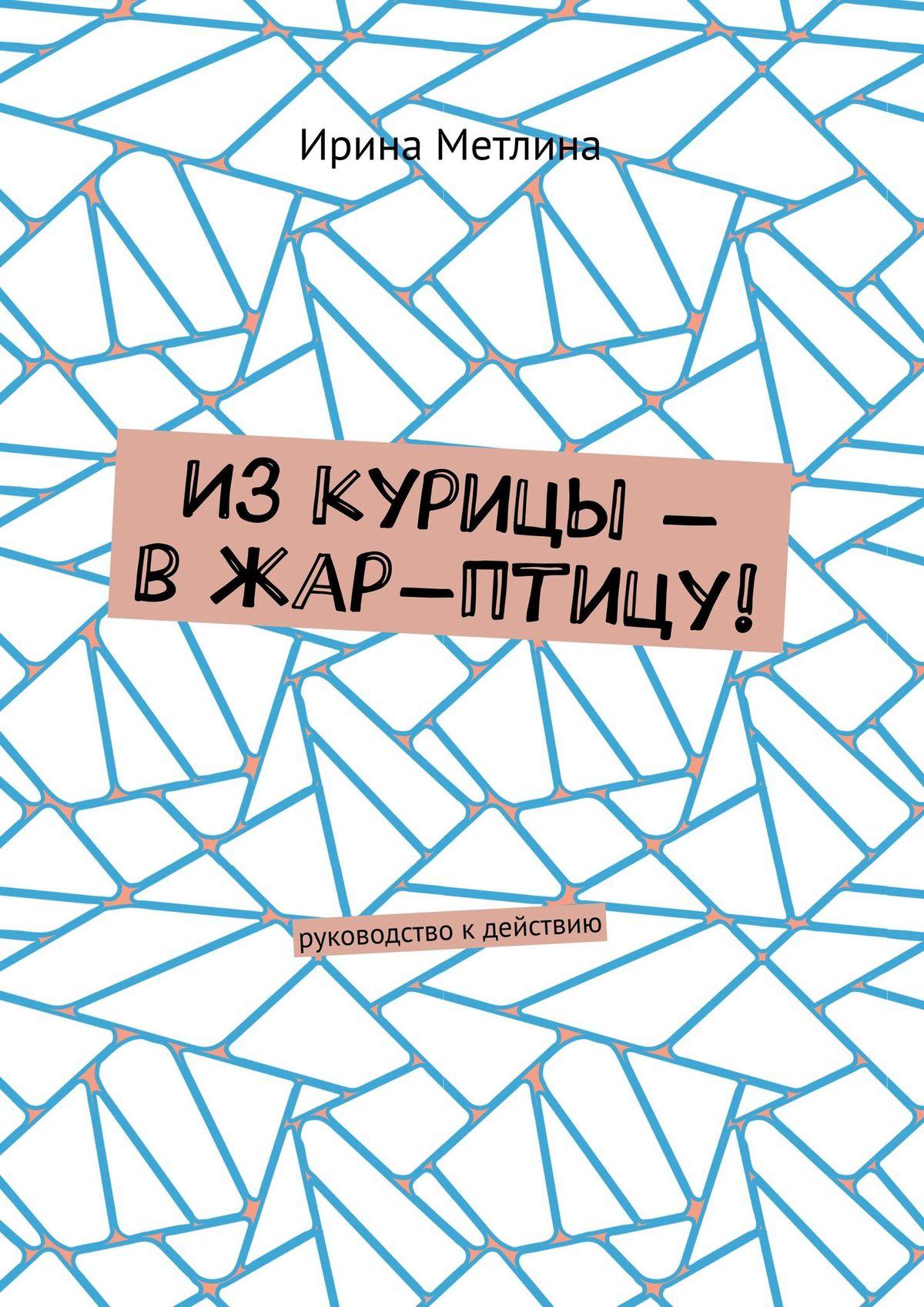 Ирина Метлина Изкурицы– вжар-птицу! Руководство кдействию