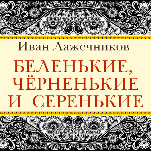 Иван Иванович Лажечников Беленькие, черненькие и серенькие