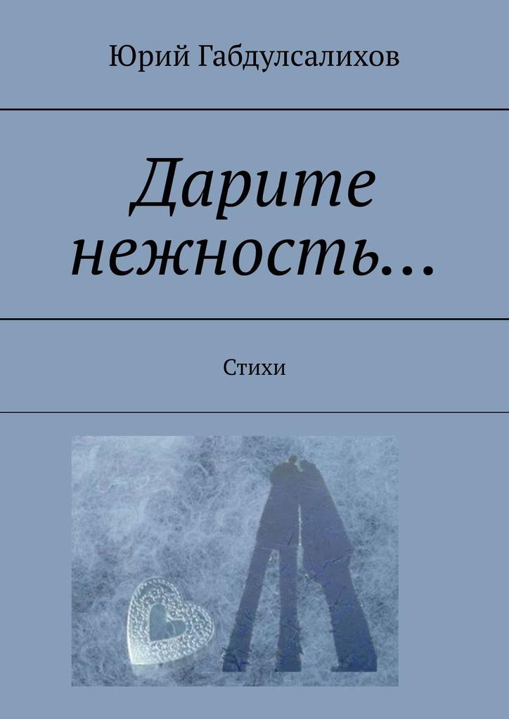 Юрий Габдулсалихов. Дарите нежность… Стихи