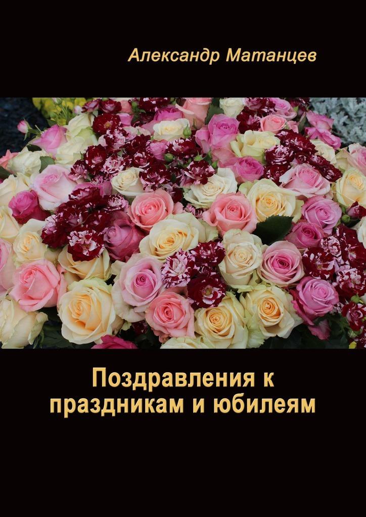 Александр Матанцев Поздравления кпраздникам июбилеям