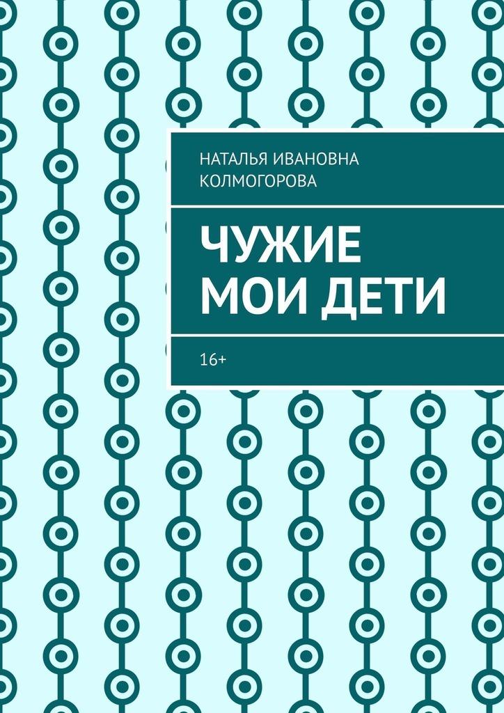 Наталья Ивановна Колмогорова Чужие моидети. 16+ дети солнцевых