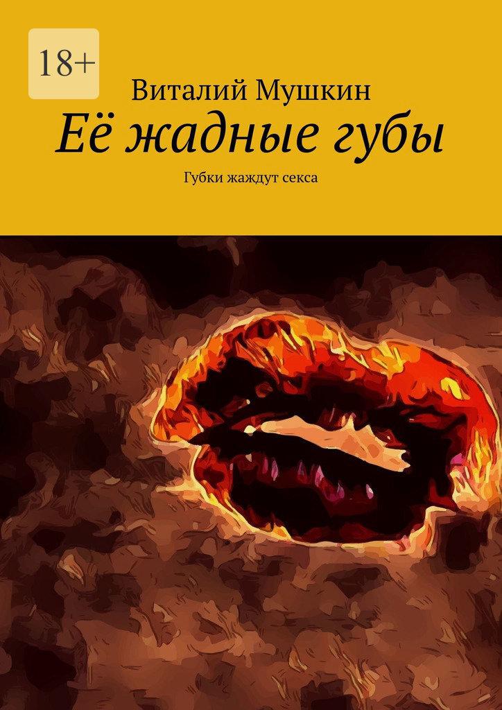 Виталий Мушкин Её жадныегубы. Губки жаждут секса виталий мушкин групповойсекс игра нараздевание