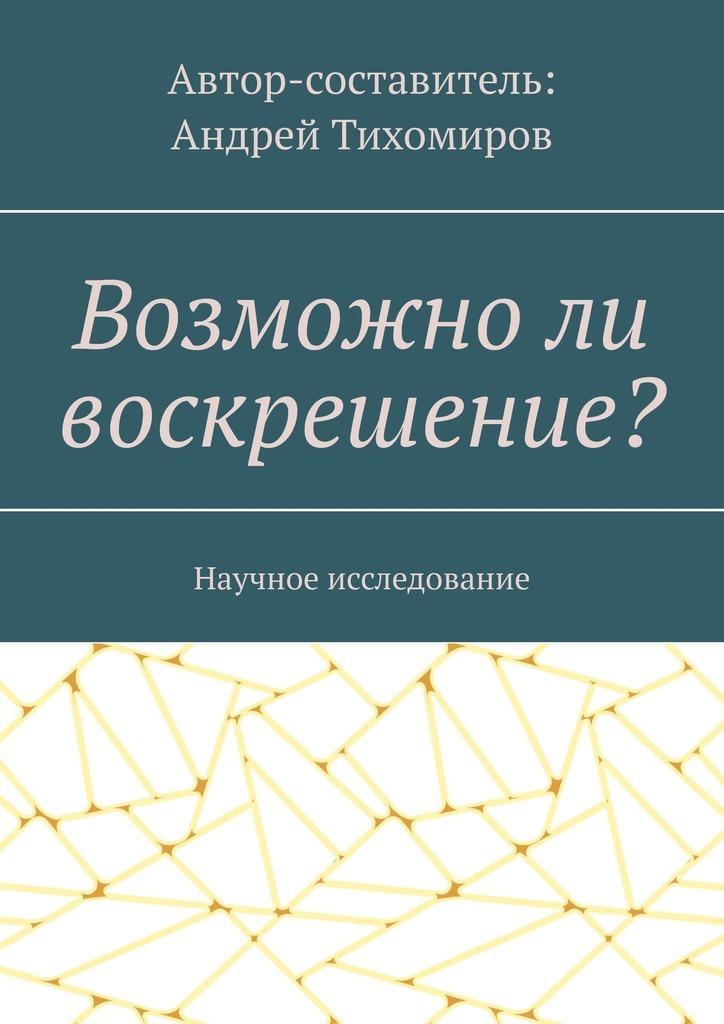 цена Андрей Тихомиров Возможноли воскрешение? Научное исследование онлайн в 2017 году