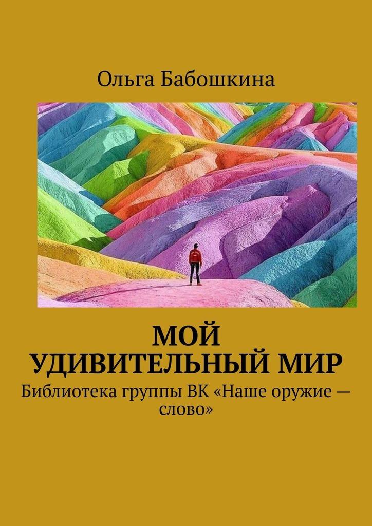 Ольга Бабошкина Мой удивительныймир. Библиотека группы ВК «Наше оружие– слово»