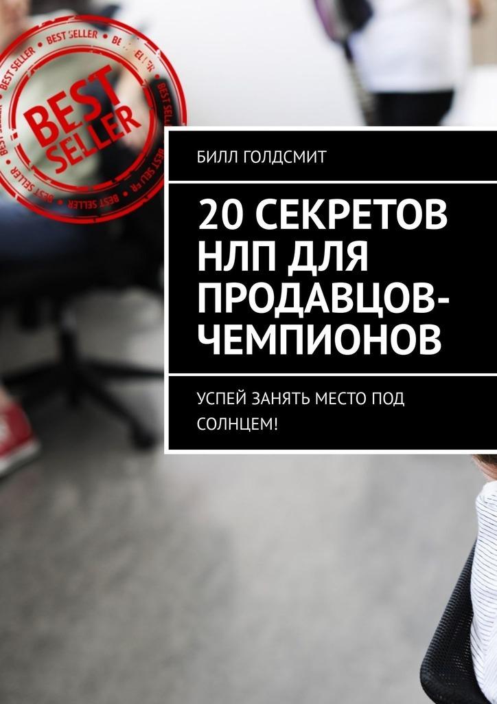 Билл Голдсмит 20секретов НЛП для продавцов-чемпионов. Успей занять место под солнцем!