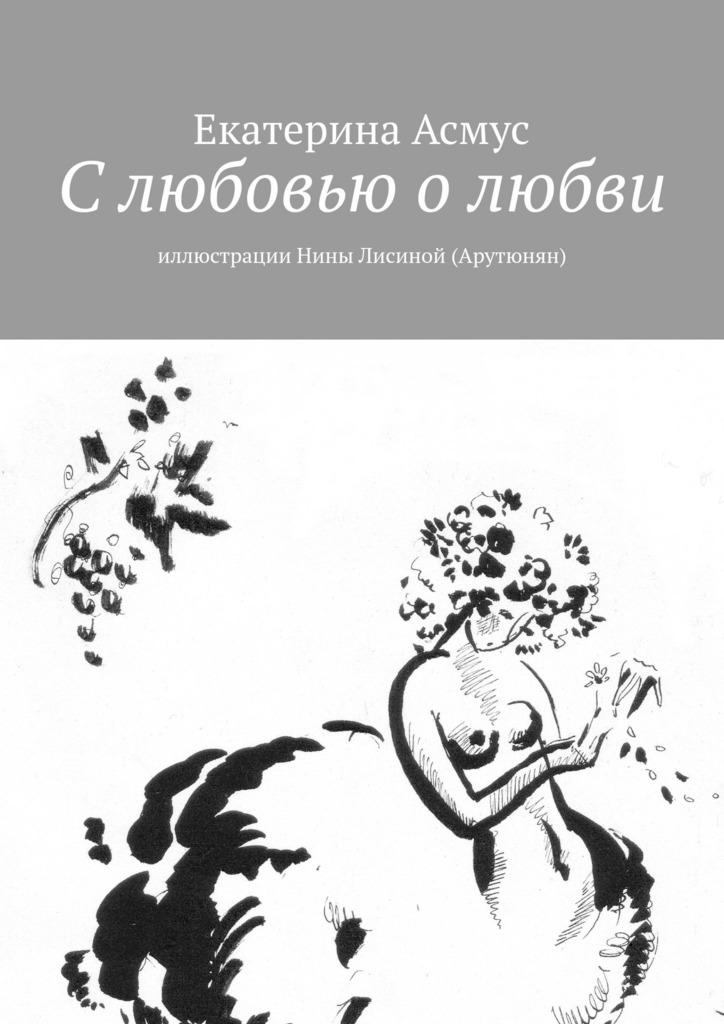 Екатерина Асмус Слюбовью олюбви. Иллюстрации Нины Лисиной (Арутюнян)