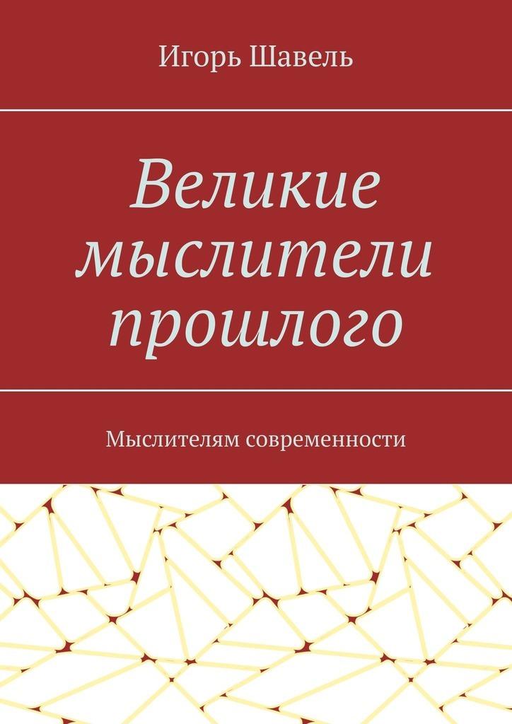 цены на Игорь Алексеевич Шавель Великие мыслители прошлого. Мыслителям современности  в интернет-магазинах