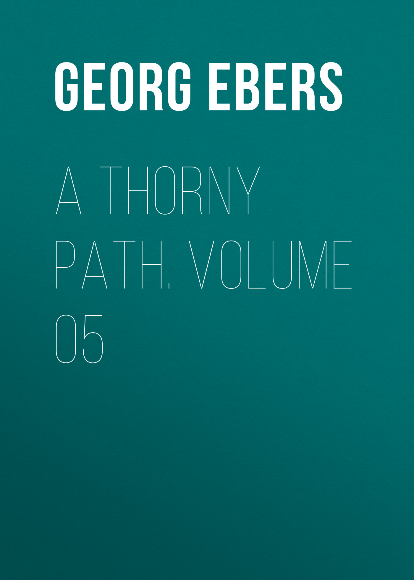 Georg Ebers A Thorny Path. Volume 05