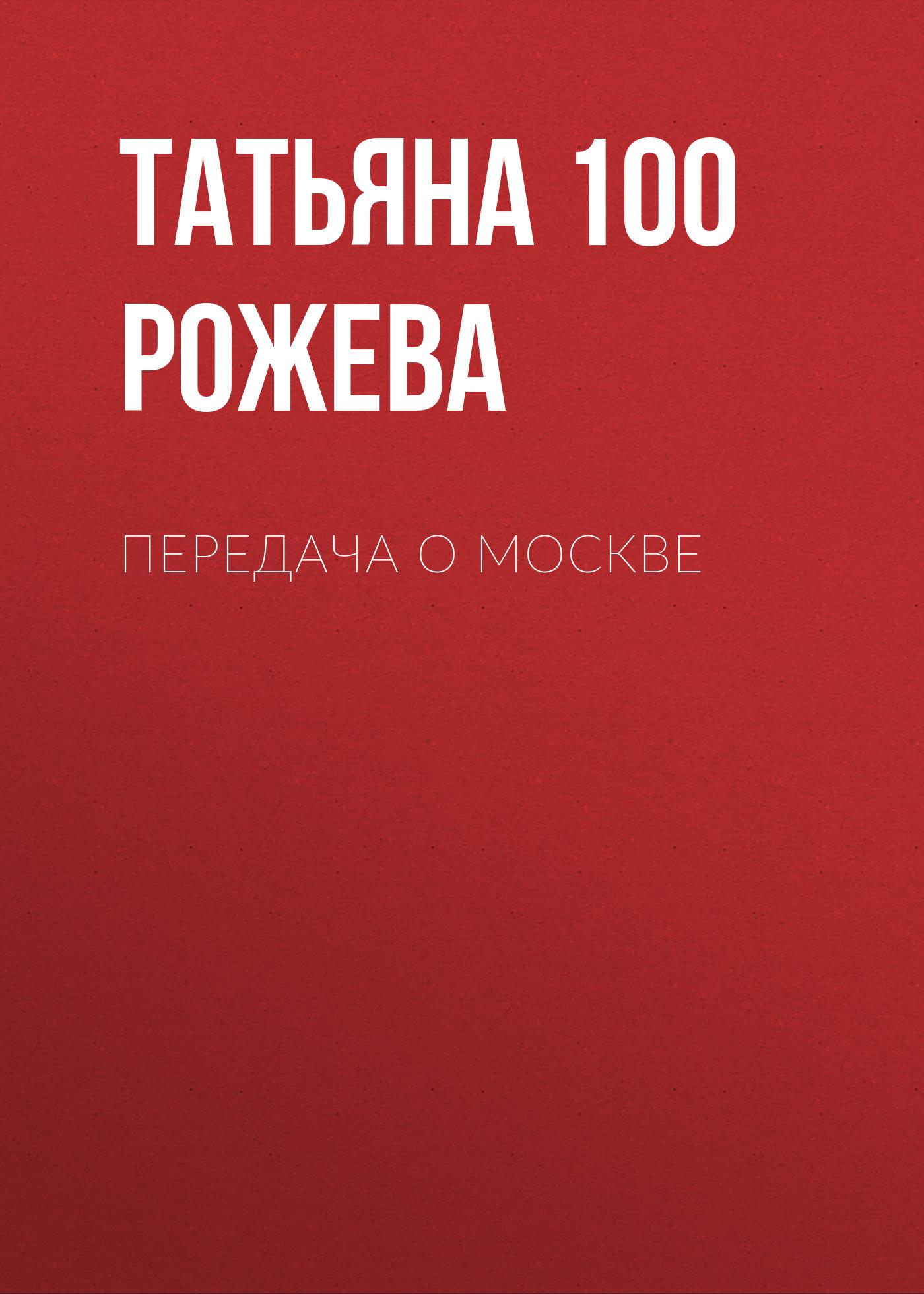 Татьяна 100 Рожева Передача о Москве цена 2017