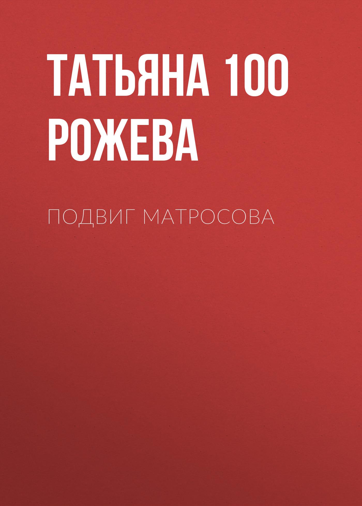 Татьяна 100 Рожева Подвиг Матросова цена 2017