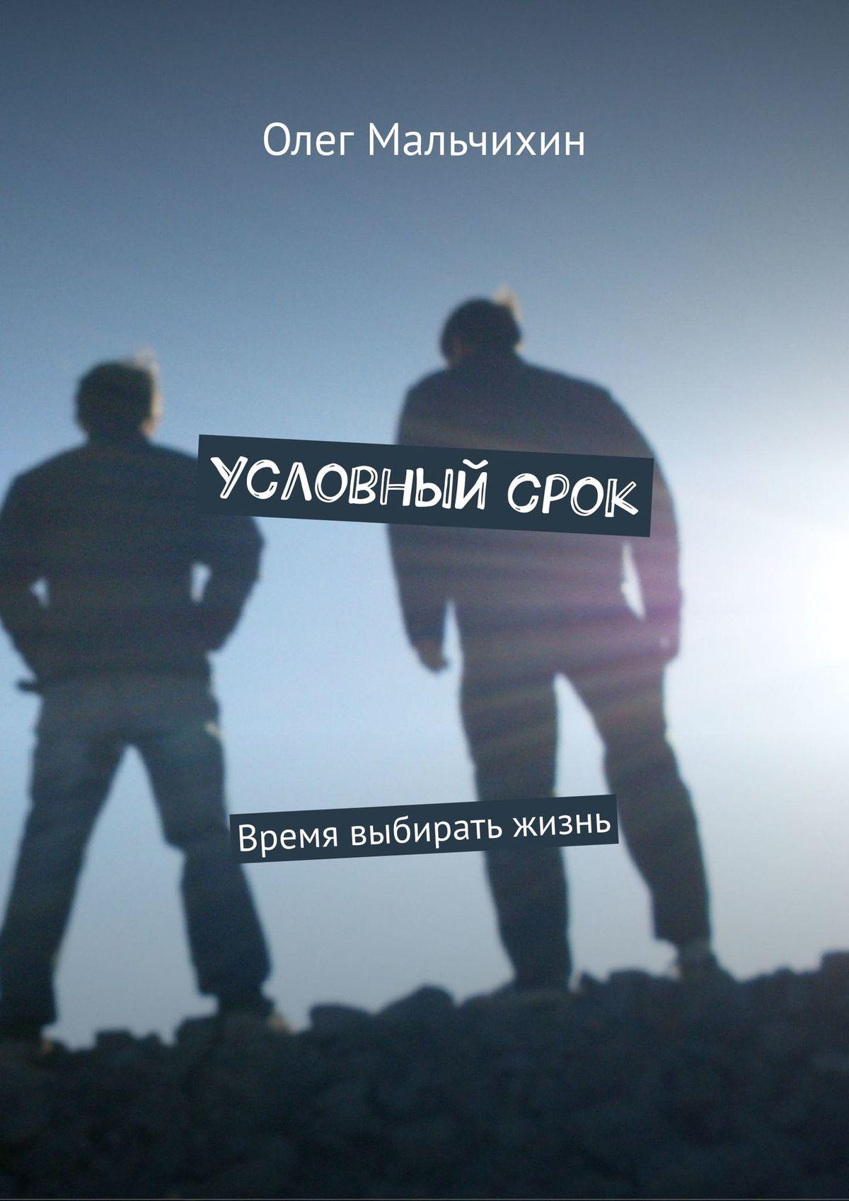 Олег Мальчихин Условныйсрок. Время выбирать жизнь не откладывай жизнь на завтра мысли на пороге