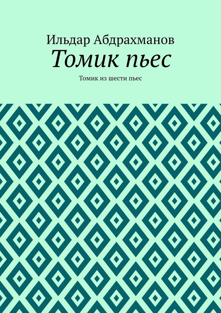Ильдар Абдрахманов Томикпьес. Томик из шести пьес