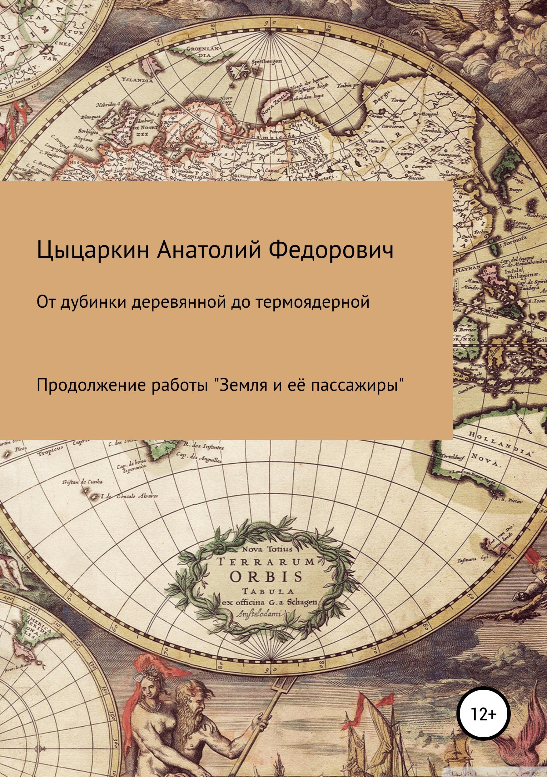 Анатолий Фёдорович Цыцаркин От дубинки деревянной до термоядерной