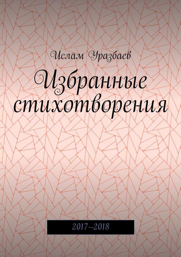 Ислам Уразбаев Избранные стихотворения. 2017—2018 цена и фото