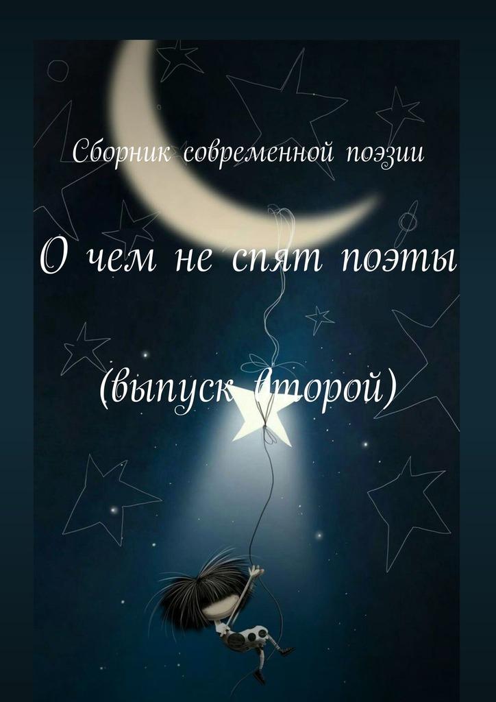 Екатерина Владимировна Самохина Очем неспят поэты. Выпуск второй е в самохина очем неспят поэты