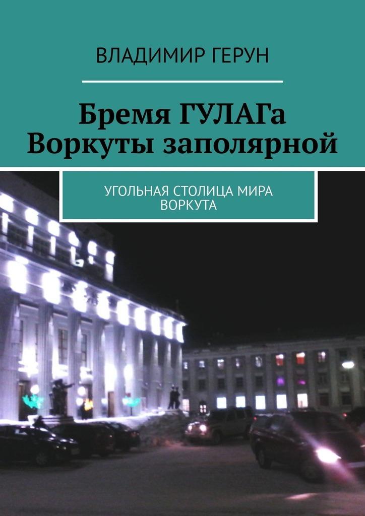 Владимир Герун Бремя ГУЛАГа Воркуты заполярной. Угольная столица мира Воркута