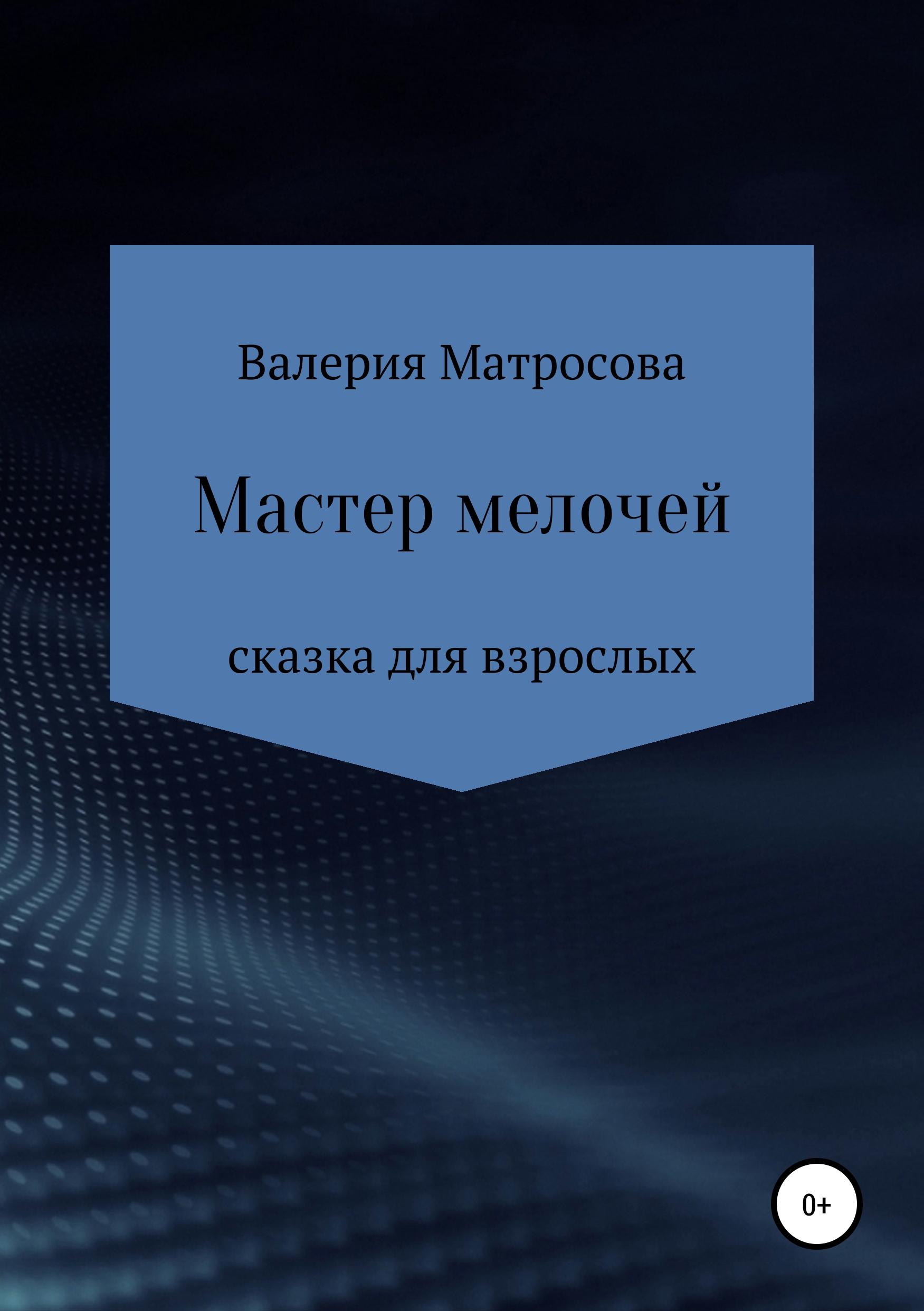 Валерия Матросова Мастер мелочей валерия матросова прозрение или золушка 15 лет спустя