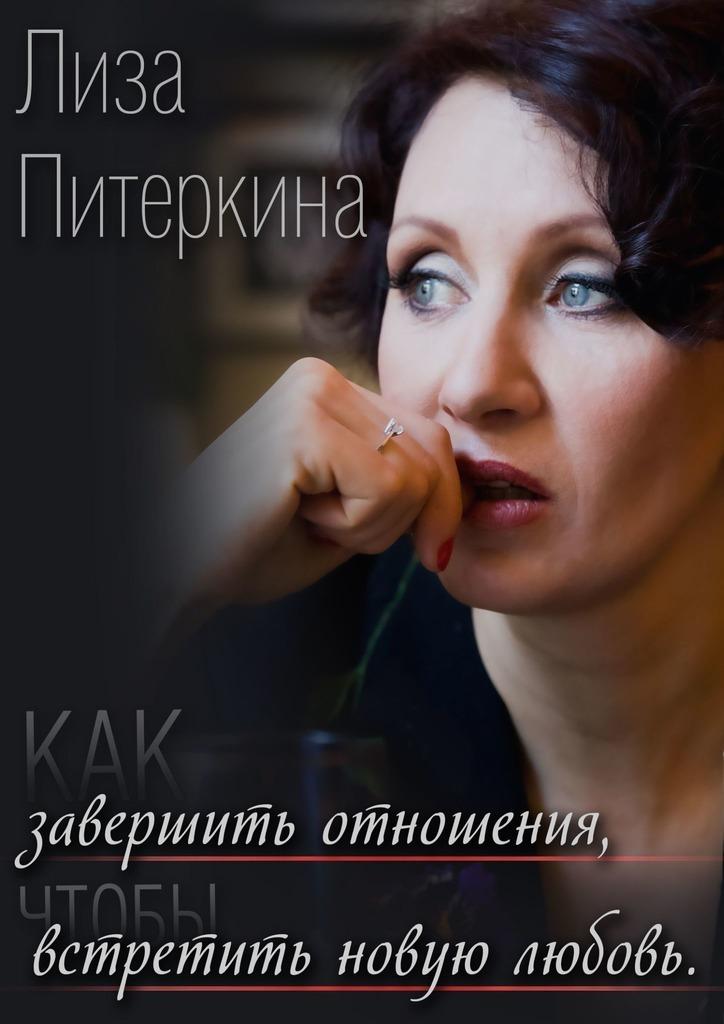 Лиза Питеркина Как завершить отношения, чтобы встретить новую любовь