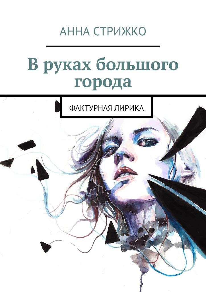 Анна Стрижко Вруках большого города. Фактурная лирика кожа на руках краснеет и шелушится