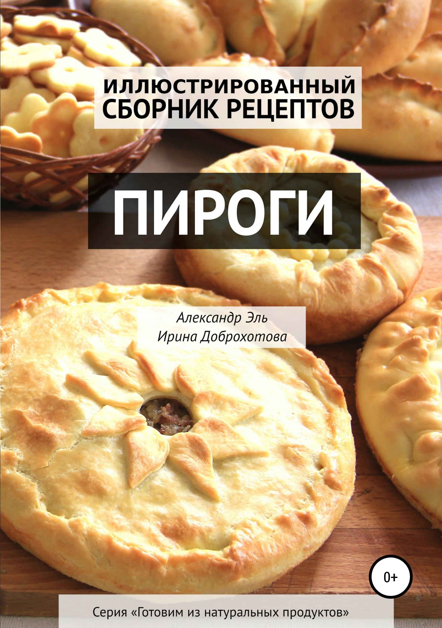 Александр Эль Пироги. Иллюстрированный сборник рецептов учимся готовить быстрые пироги и другую выпечку
