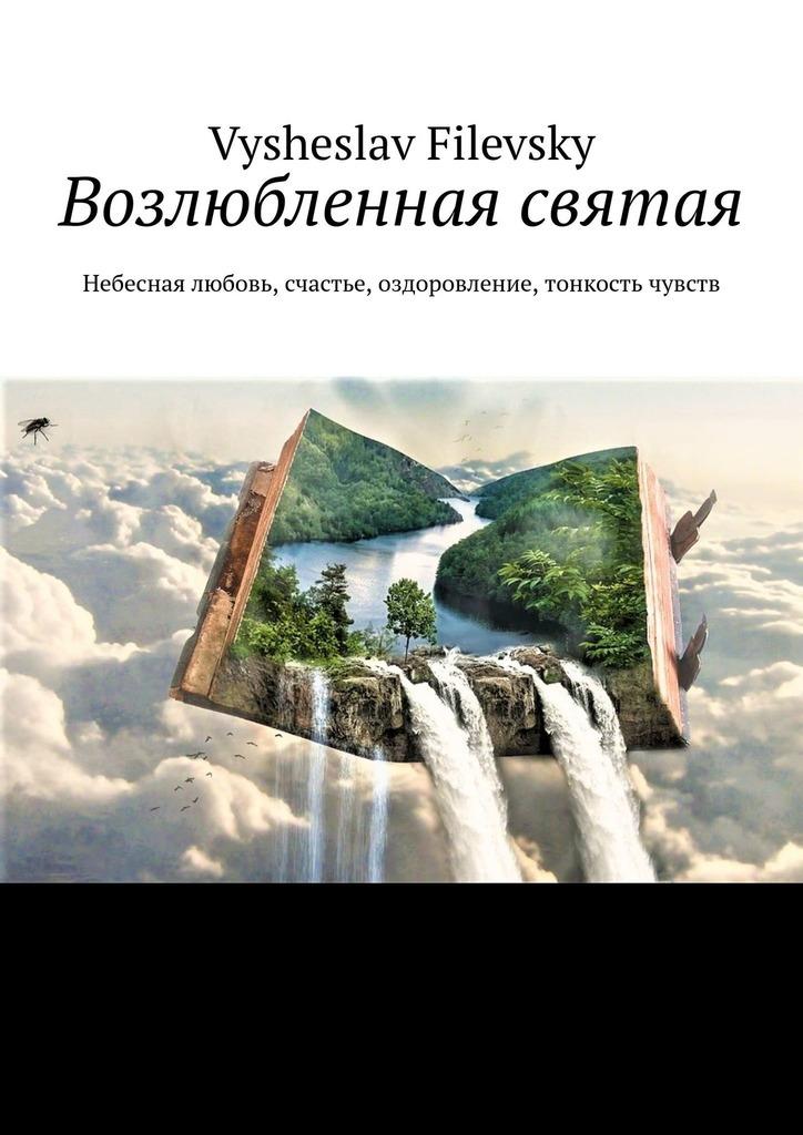 Vysheslav Filevsky Возлюбленная святая. Небесная любовь, счастье, оздоровление, тонкость чувств vysheslav filevsky моё священное бразильское небо