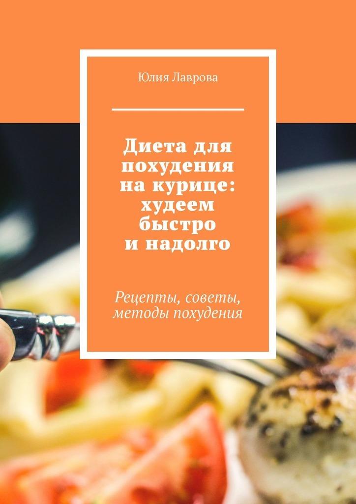 Юлия Лаврова Диета для похудения накурице: худеем быстро инадолго. Рецепты, советы, методы похудения