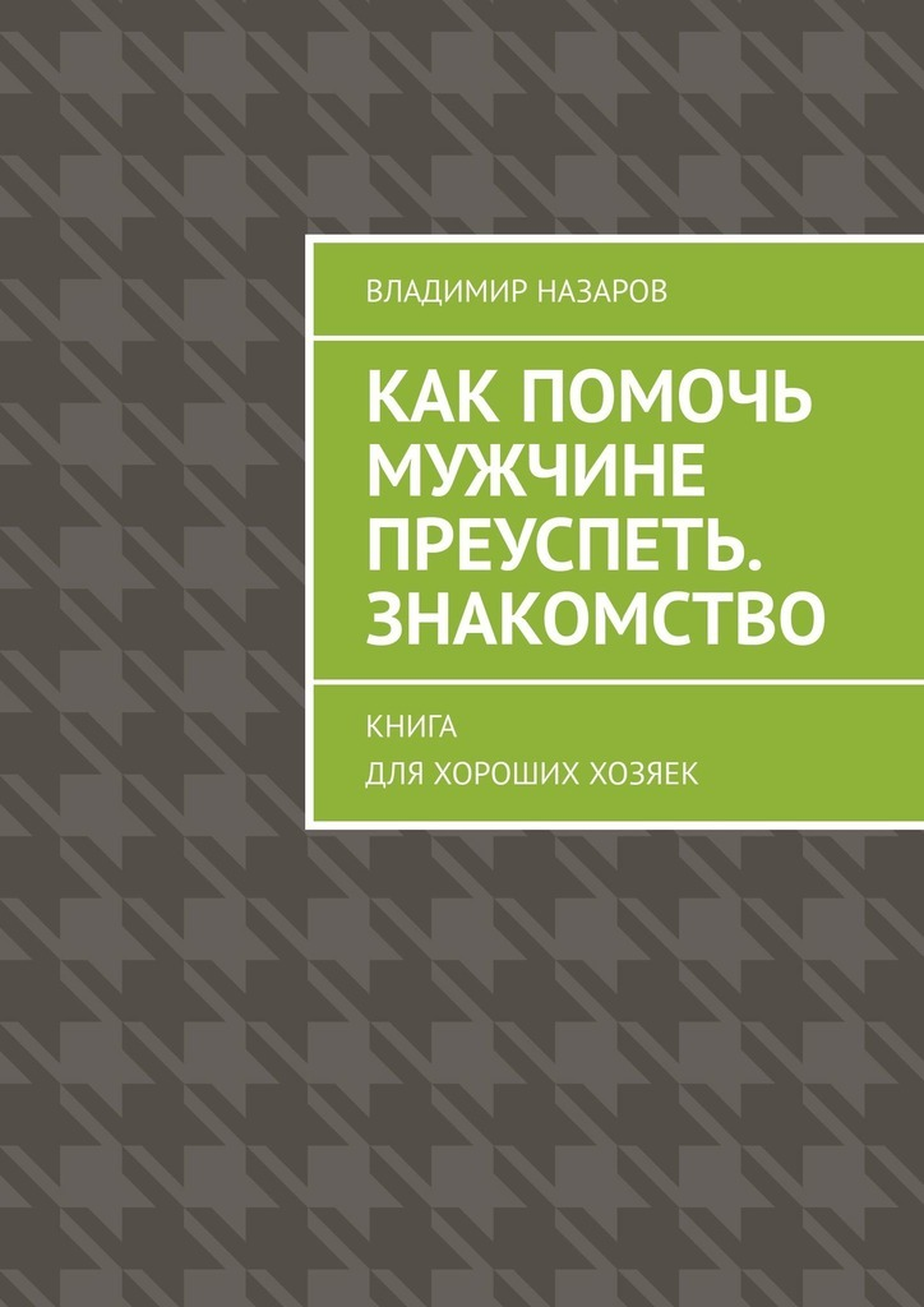 Владимир Назаров Как помочь мужчине преуспеть. Знакомство. Книга для хороших хозяек