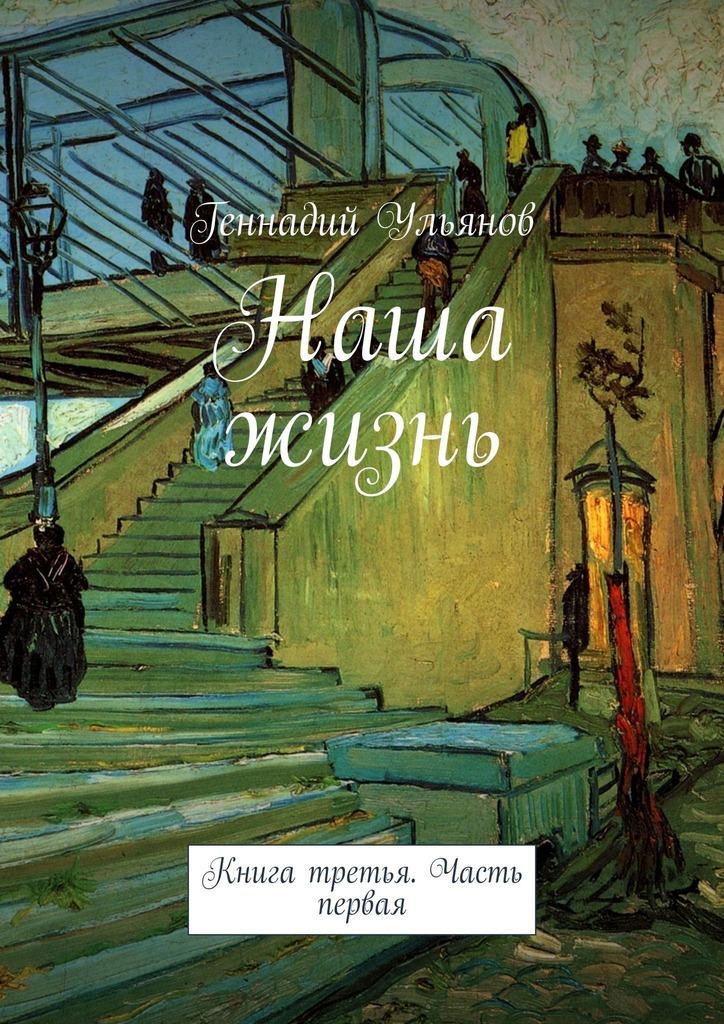 Геннадий Ульянов Наша жизнь. Книга третья. Часть первая геннадий ульянов наша жизнь книга двенадцатая часть первая