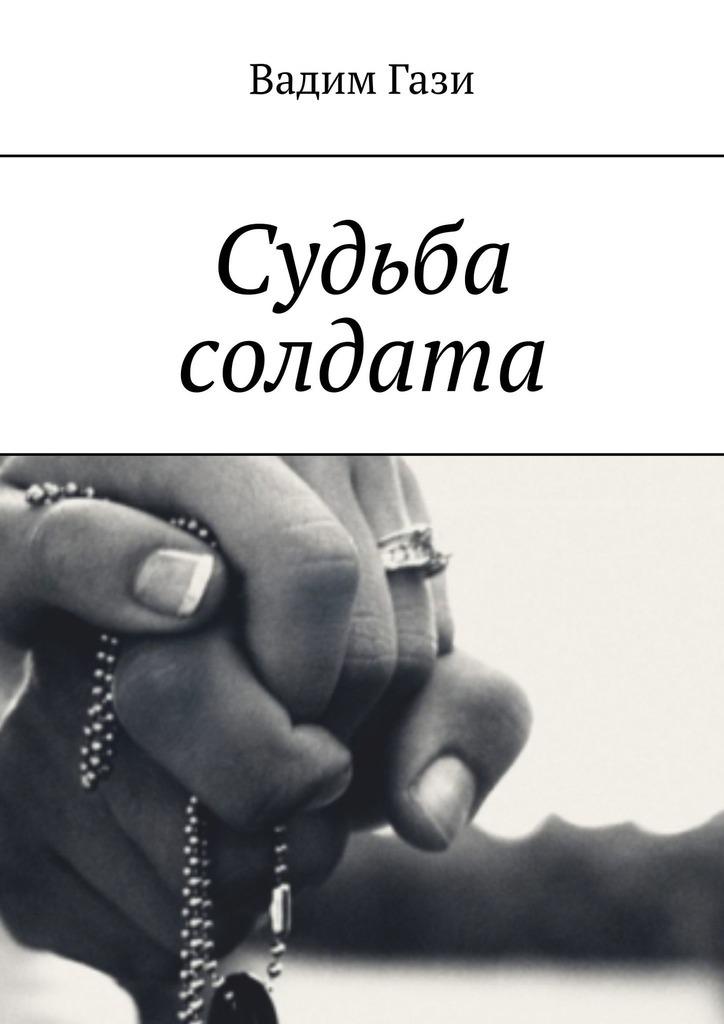 Вадим Гази Судьба солдата любовь и судьба