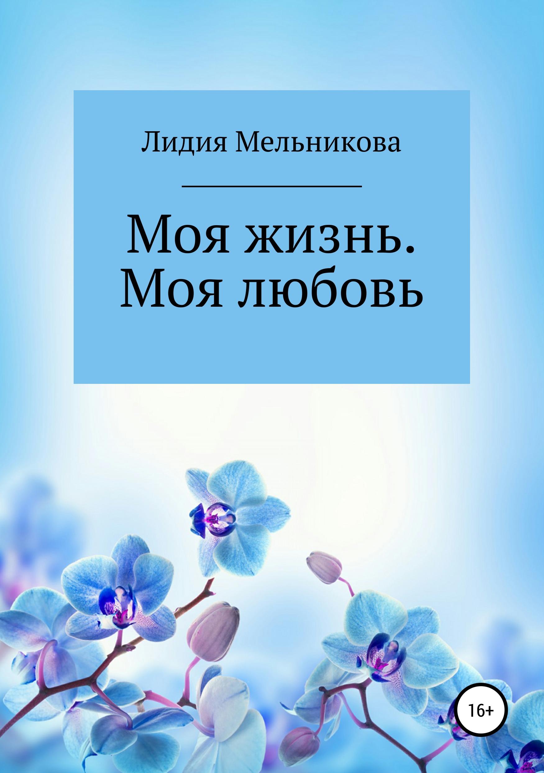 Лидия Игоревна Мельникова Моя жизнь. Моя любовь смирнова лидия николаевна моя любовь