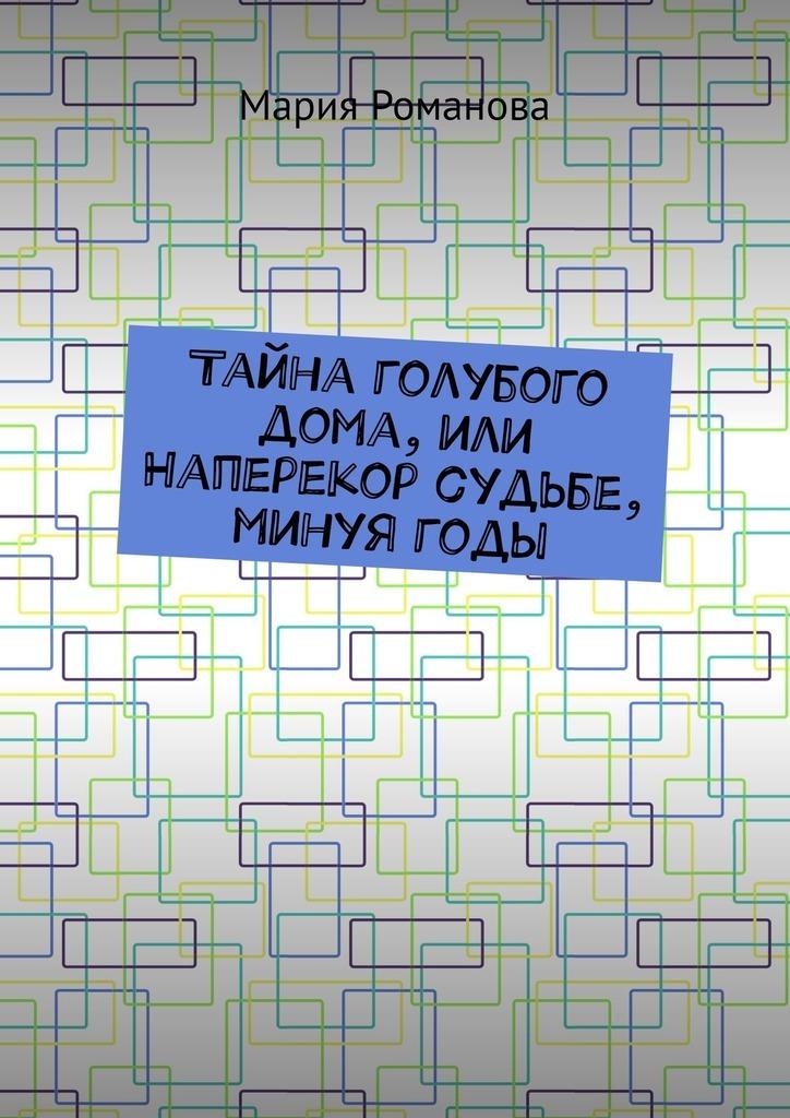 Мария Романова Тайна голубого дома, или Наперекор судьбе, минуягоды