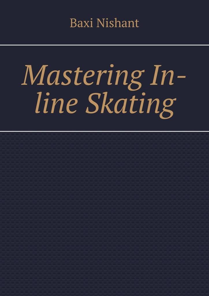 Baxi Nishant Mastering In-line Skating nishant baxi masteringnlp