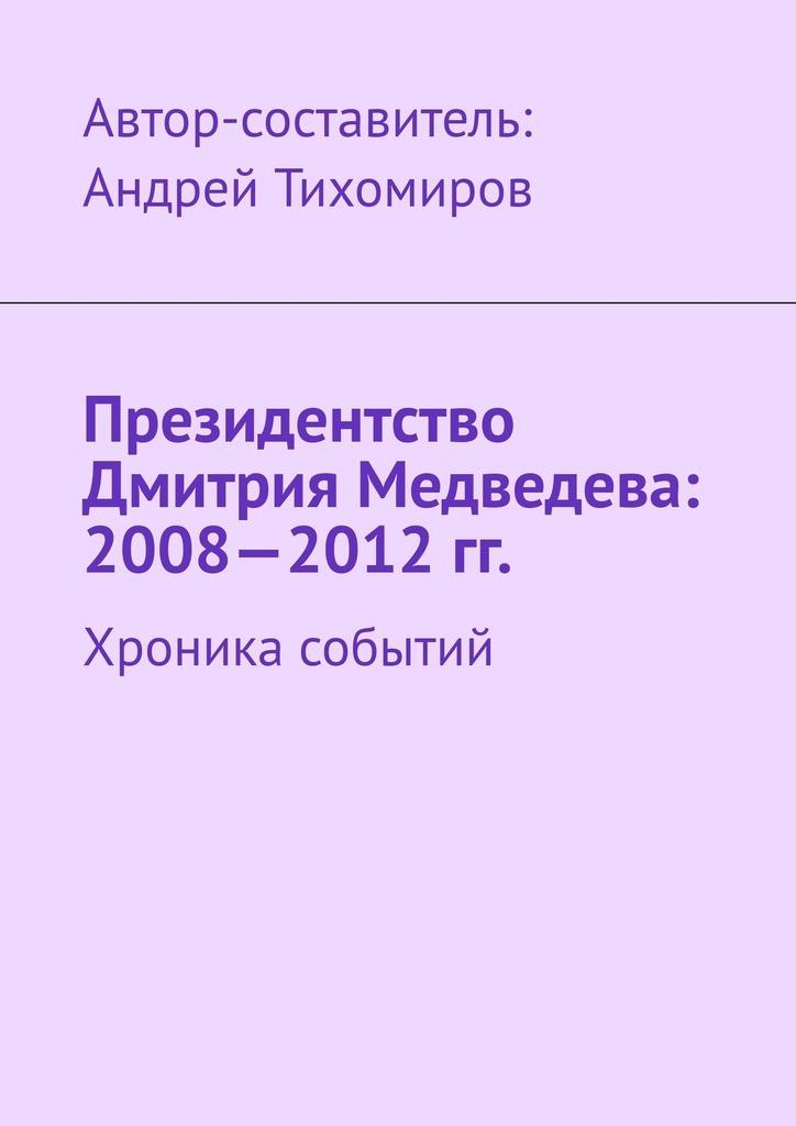 Андрей Тихомиров Президентство Дмитрия Медведева: 2008—2012гг. Хроника событий