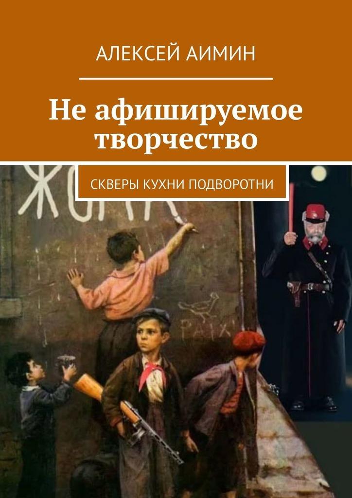 Алексей Аимин Неафишируемое творчество. Скверы кухни подворотни цена 2017