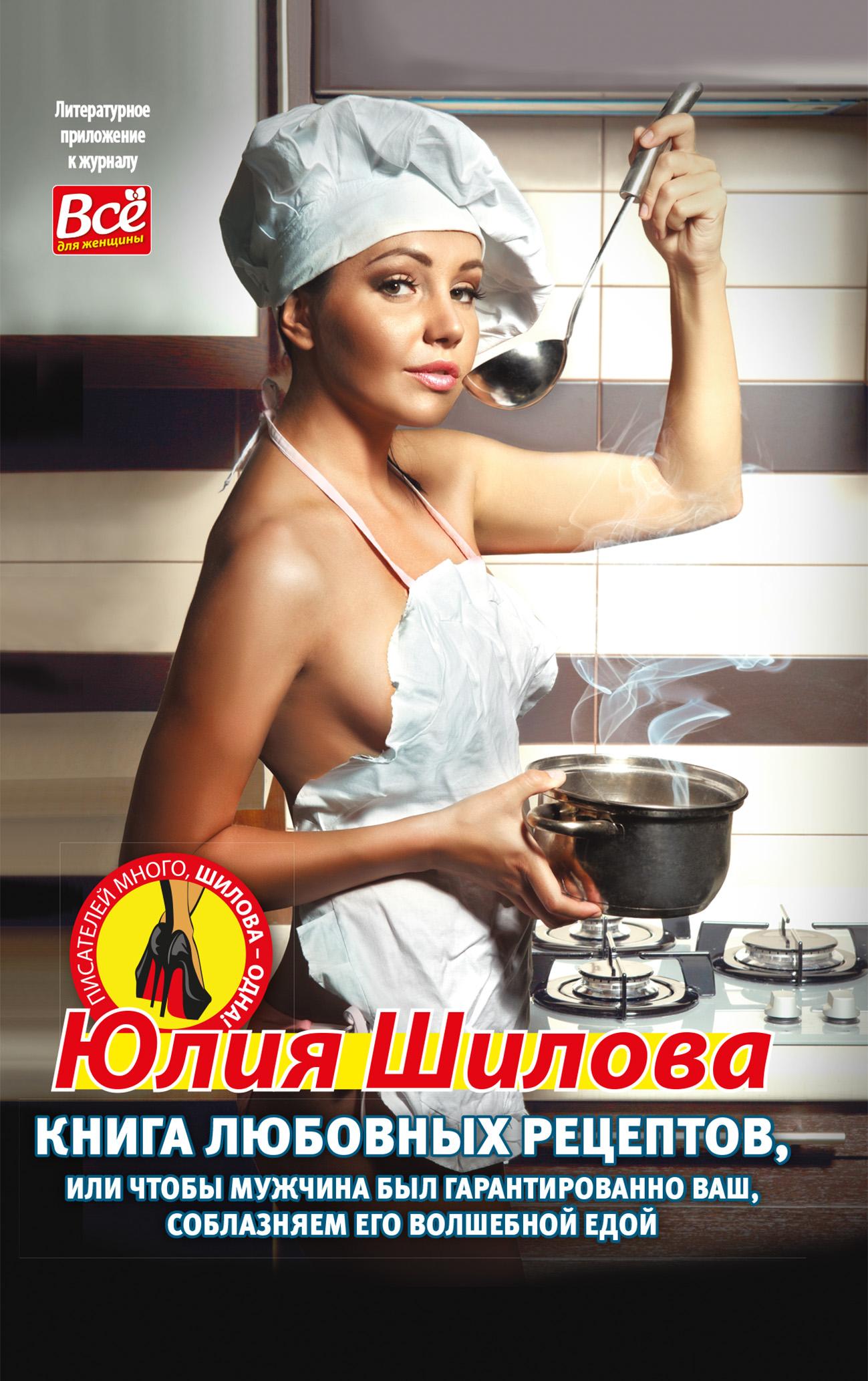 Юлия Шилова Книга любовных рецептов, или Чтобы мужчина был гарантированно ваш, соблазняем его волшебной едой kleo ru стань желанной как удержать мужчину в постели