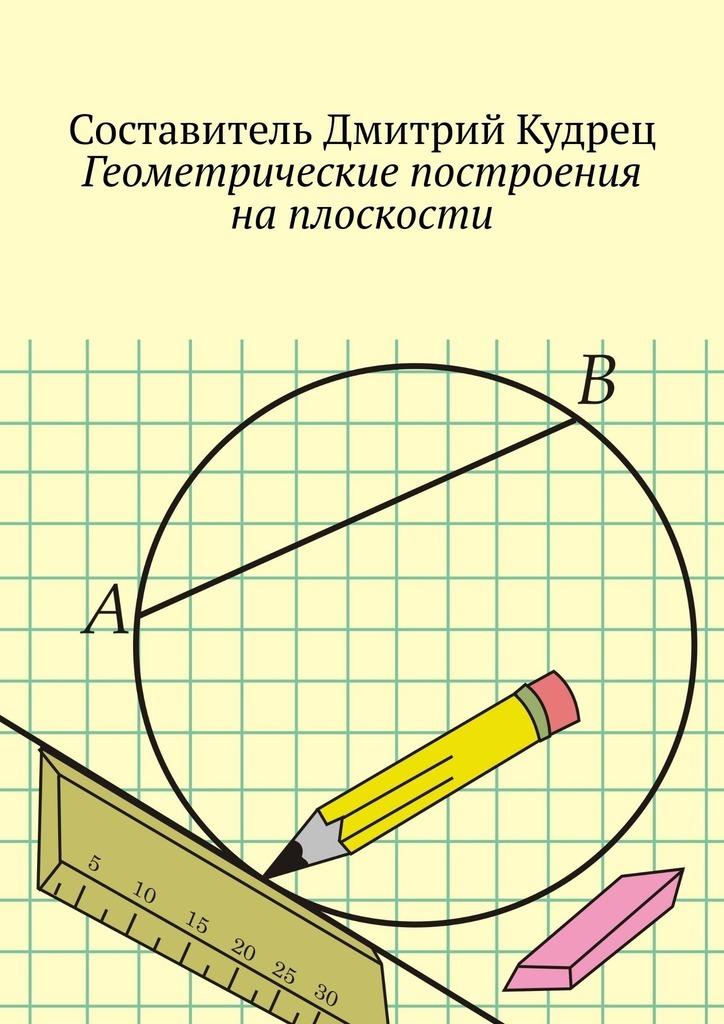 Дмитрий Кудрец Геометрические построения наплоскости дадаян а геометрические построения на плоскости и в пространстве задачи и решения
